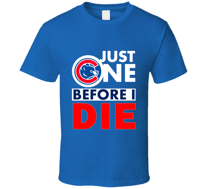 Just One Before I Die Chicago Cubs Baseball Slogan Fan T Shirt