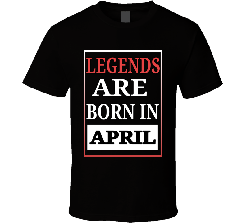 Legends Are Born In April Birthday T Shirt