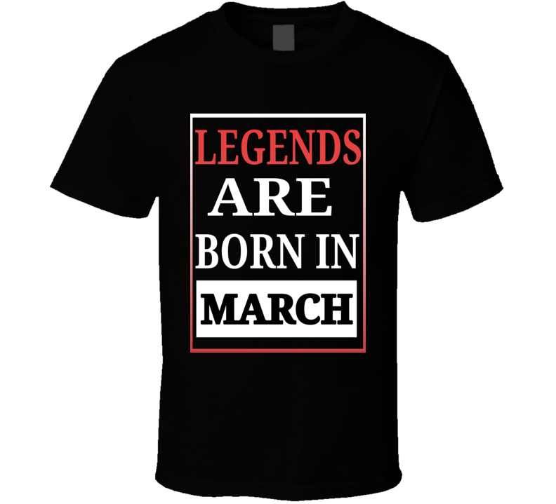 Legends Are Born In March Birthday T Shirt
