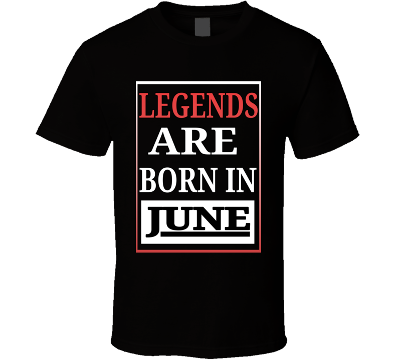 Legends Are Born In June Birthday T Shirt