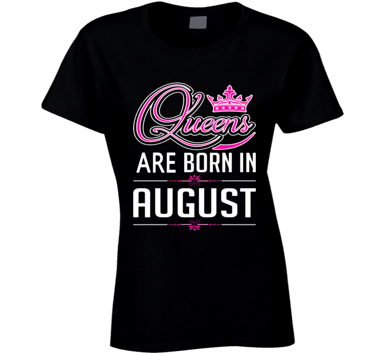 Queens Are Born In August Party Gift August Birthday T Shirt