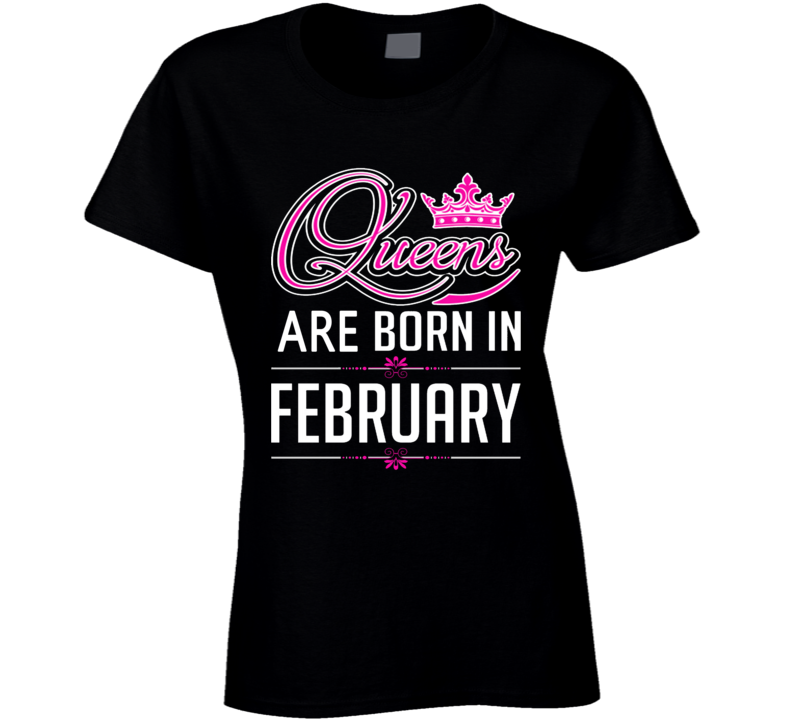 Queens Are Born In February Party Gift February Birthday T Shirt