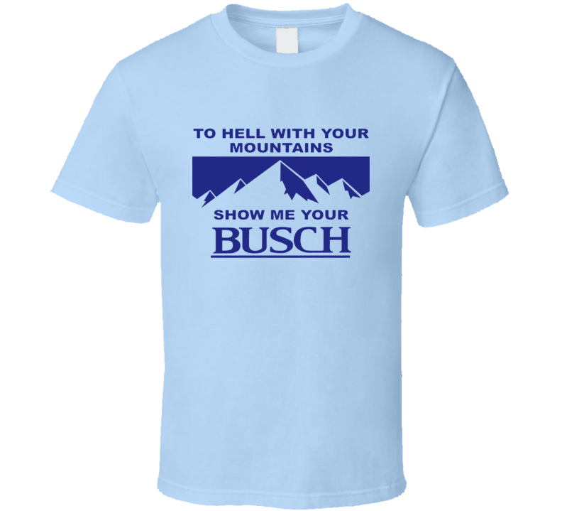 Kyle To Hell With Your Mountains Show Me Your Busch Beer Funny T Shirt