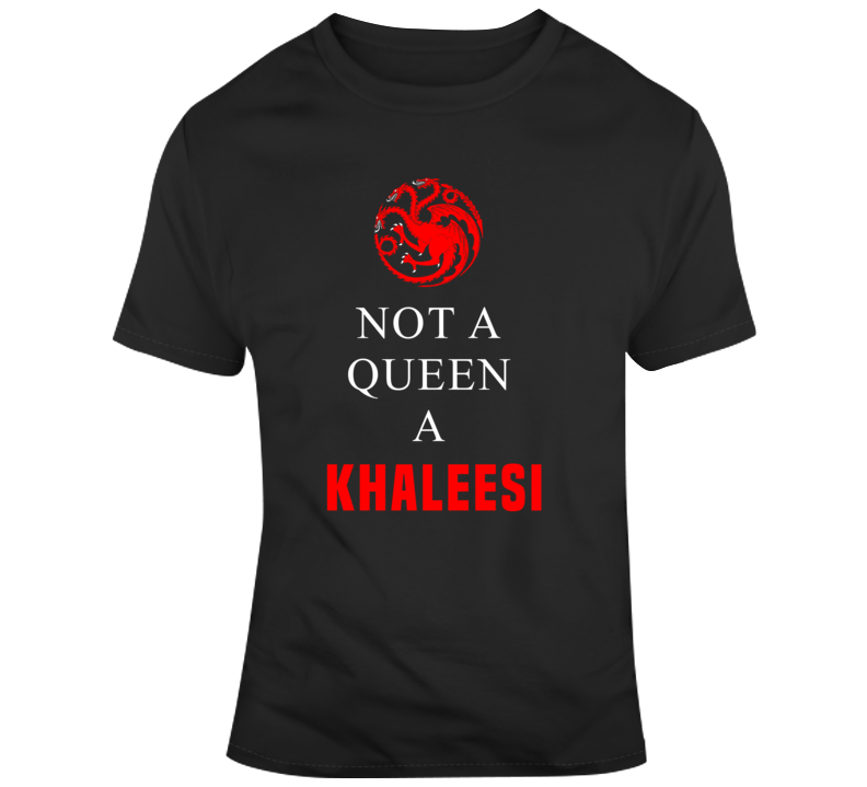 Not A Queen A Khaleesi Game Of Thrones T Shirt