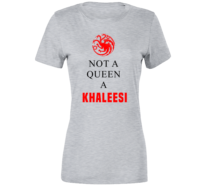 Not A Queen A Khaleesi Got Game Of Thrones T Shirt