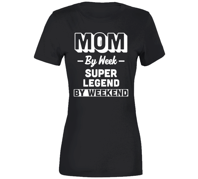 Mom By Week Super Legend By Weekend Party Gift Birthday Mothers Day T Shirt