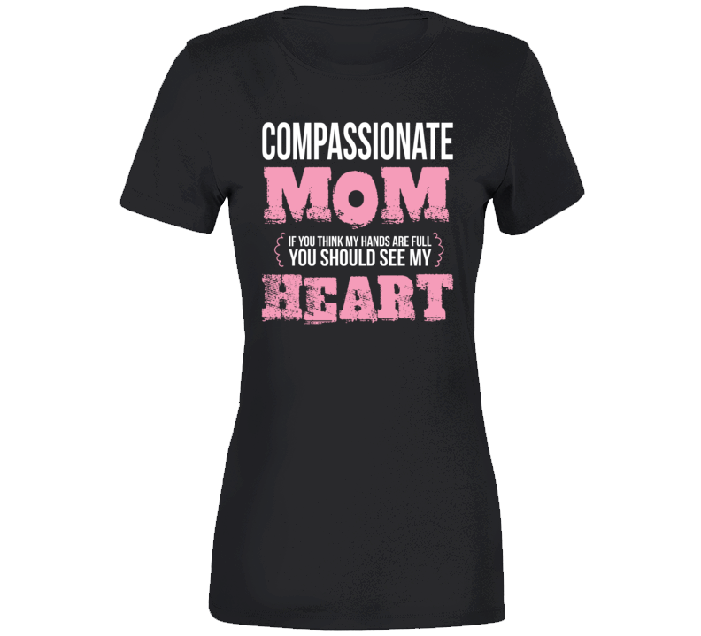 Compassionate Mom Hands Full See My Heart Slogan Mothers Day Gift T Shirt