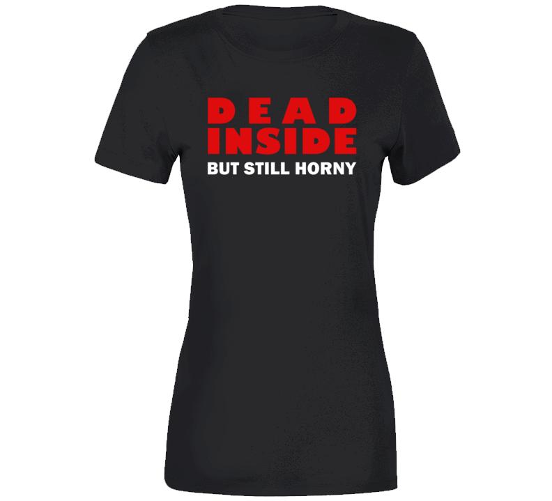 Dead Inside But Still Horny Hot 2019 Funny T Shirt