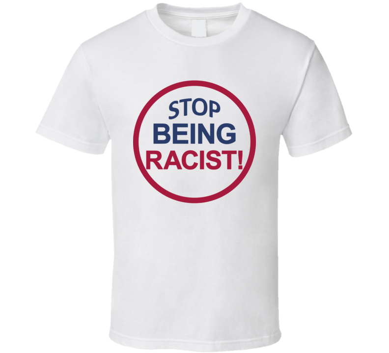 Stop Being Racist T Shirt