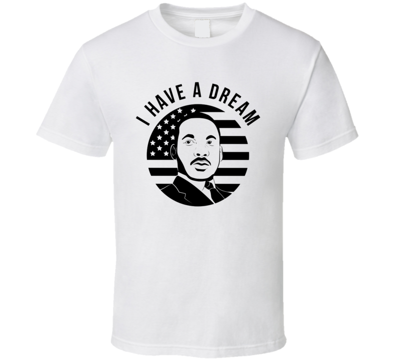 I Have A Dream Martin Luther King T Shirt