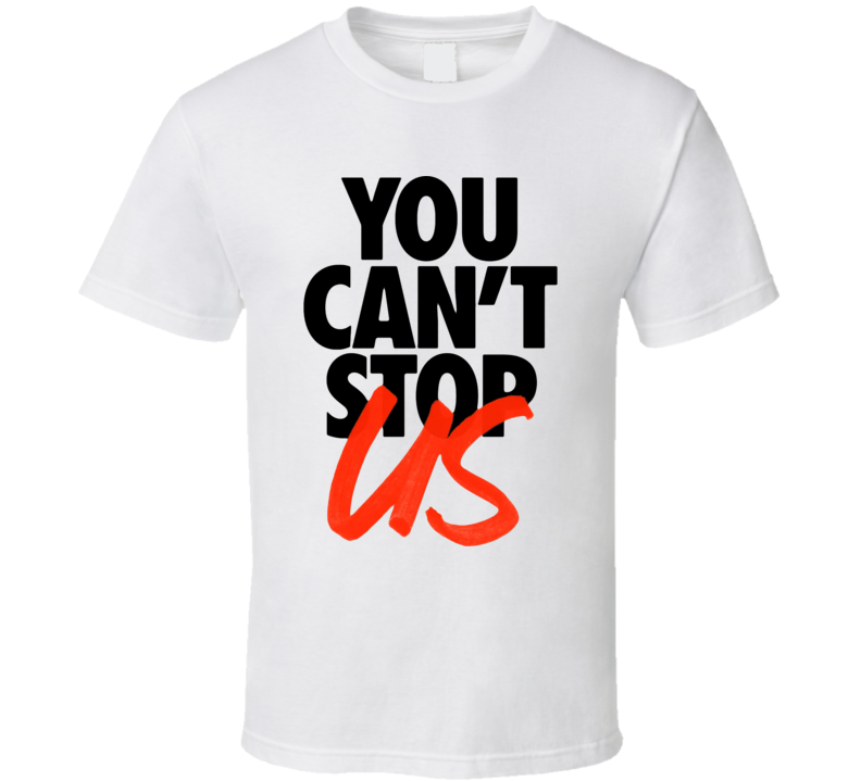 You Cant Stop Us T Shirt