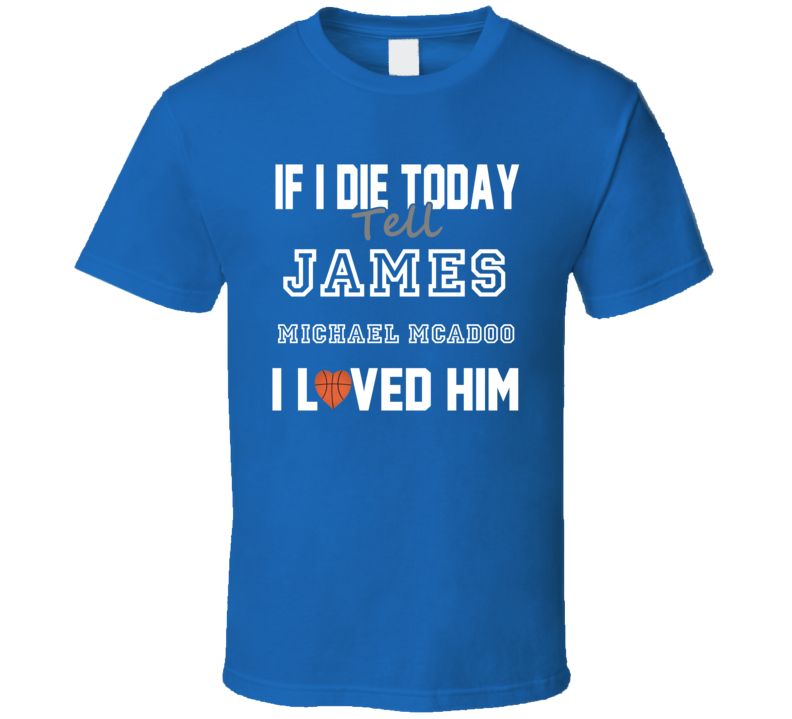 If I Die Tell James Michael McAdoo I Loved Him Basketball Golden State T Shirt