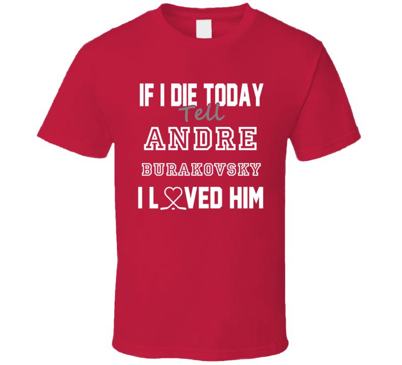 If I Die Tell Andre Burakovsky I Love Him Washington Hockey T Shirt