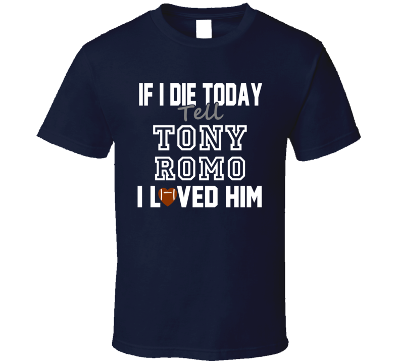If I Die Tell Tony Romo I Loved Him Dallas Football T Shirt