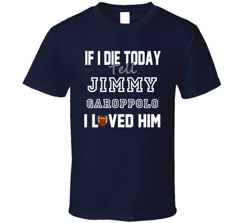 If I Die Tell Jimmy Garoppolo I Loved Him New England Football T Shirt