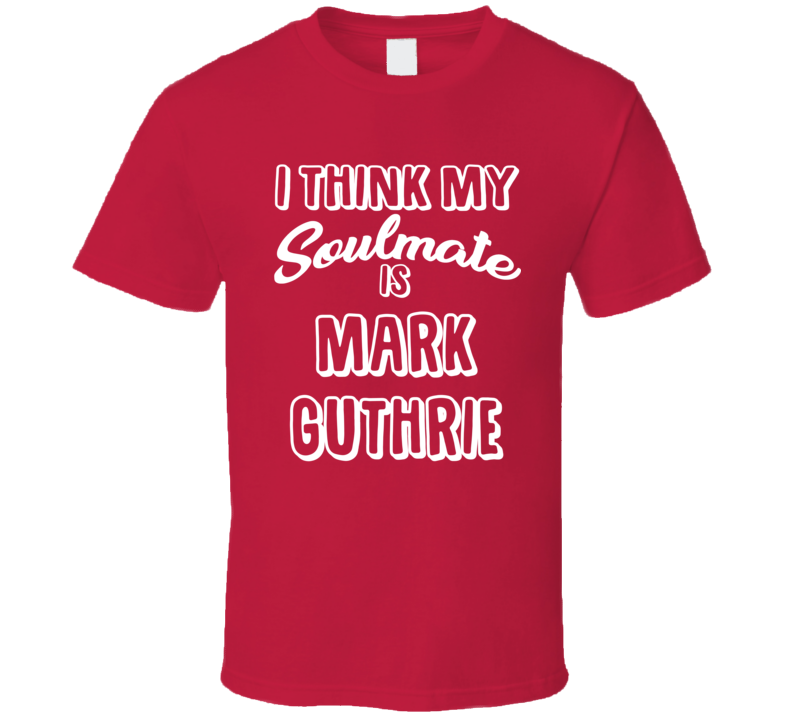 I Think My Soulmate Is Mark Guthrie Boston Baseball Fan T Shirt
