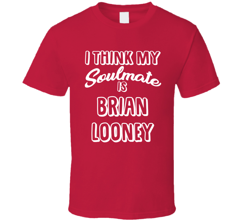 I Think My Soulmate Is Brian Looney Boston Baseball Fan T Shirt