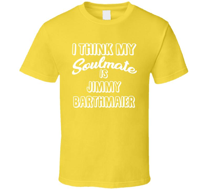 I Think My Soulmate Is Jimmy Barthmaier Pittsburgh Baseball Fan T Shirt