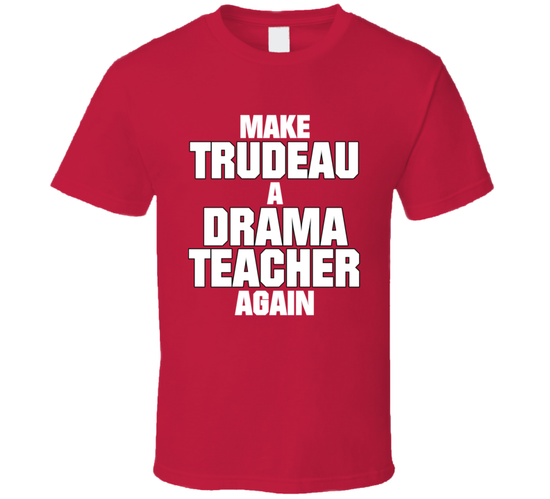 Make Trudeau A Drama Teacher Again Funny Canadian Prime Minister Canada T Shirt