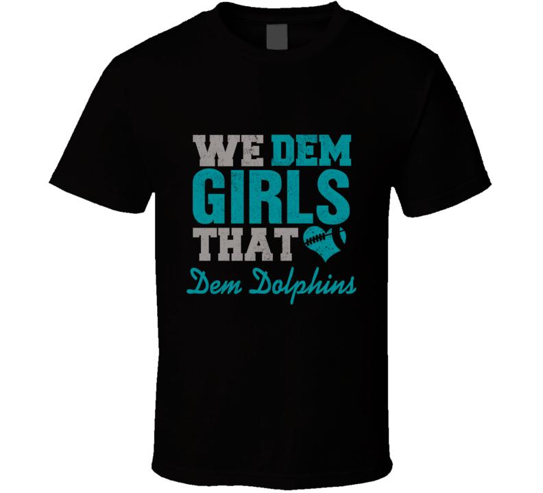 We Dem Girls That Love Dem Dolphins Cool Football Sports Lover Fan T Shirt