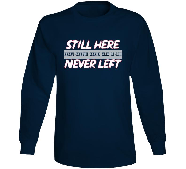 Still Here Never Left New England Football Fan Long Sleeve T Shirt