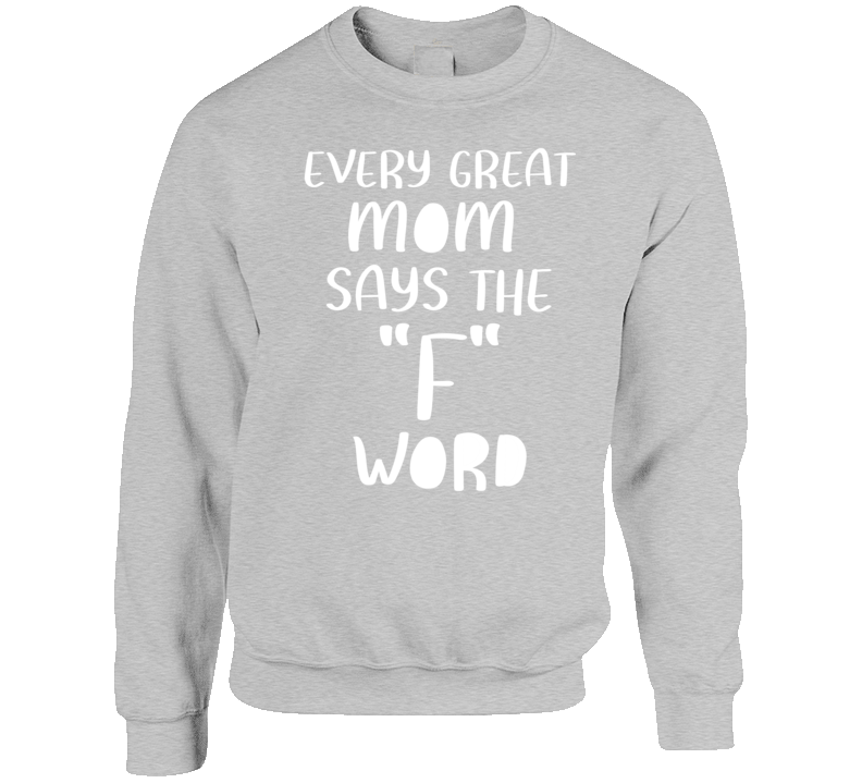 Every Great Mom Says The F Word Funny Mother Crewneck Sweatshirt Crewneck Sweatshirt