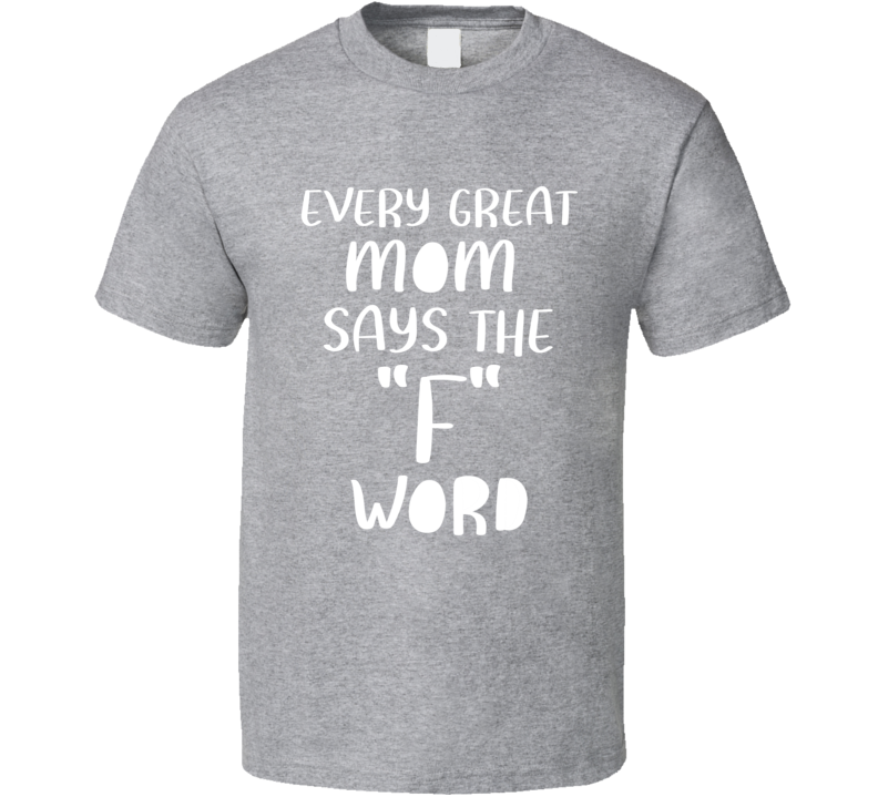Every Great Mom Says The F Word Funny Mother T Shirt