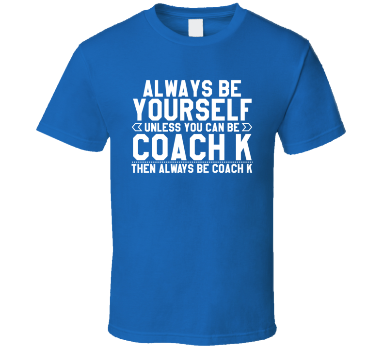 Always Be Yourself Unless You Can BE Coach K Mike Krzyzewski Duke Basketball T Shirt
