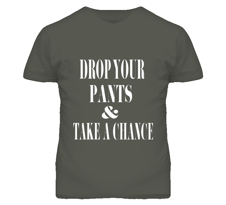 Drop Your pants & Take a Chance mens fitted Funny T shirt