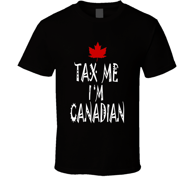 Tax Me I'm Canadian Joke T shirt