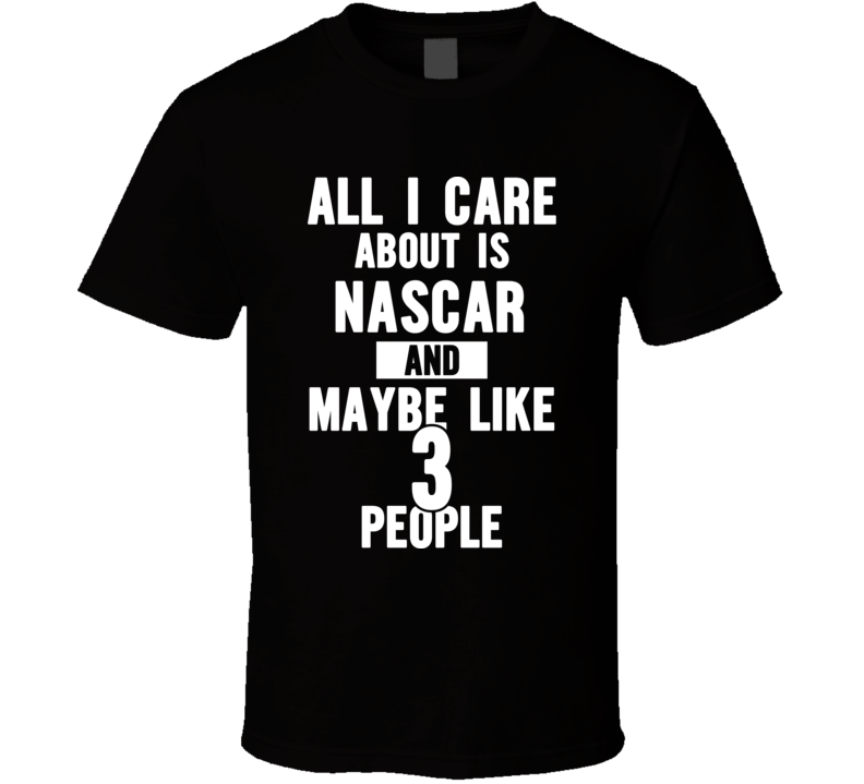 All I Care About Is Nascar T Shirt