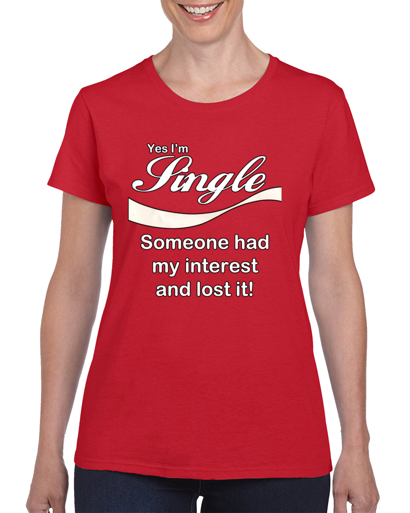 Yes I'm Single Someone Lost My Interest! T Shirt