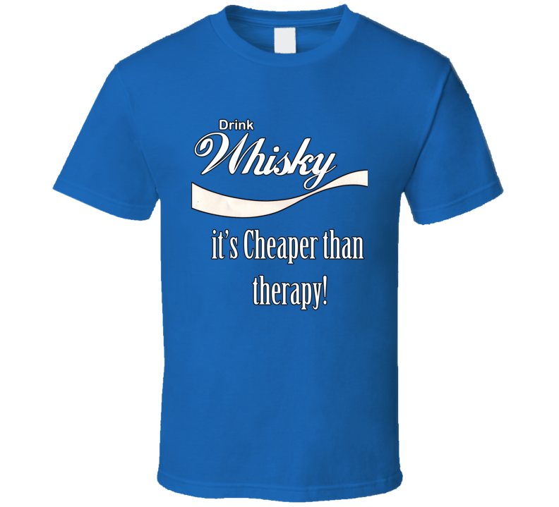 Drink Whisky It's Cheaper Than Therapy T Shirt