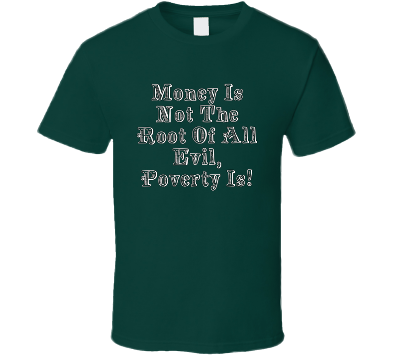 Money Is Not The Root Of All Evil Poverty Is  T Shirt