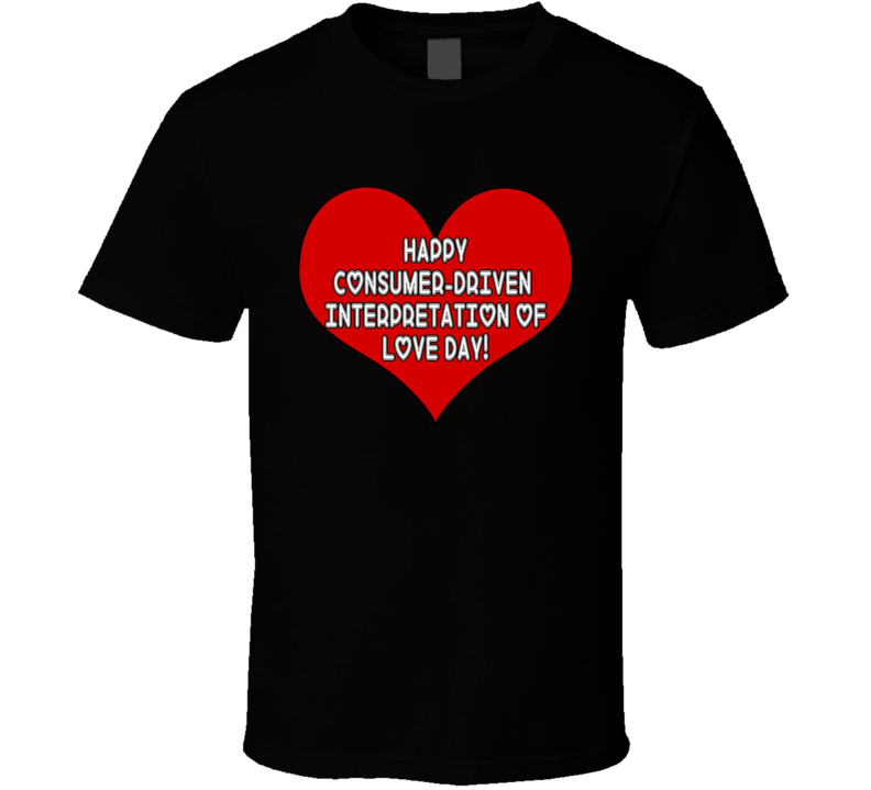 Happy Consumer Driven Interpetation Of Day! T Shirt