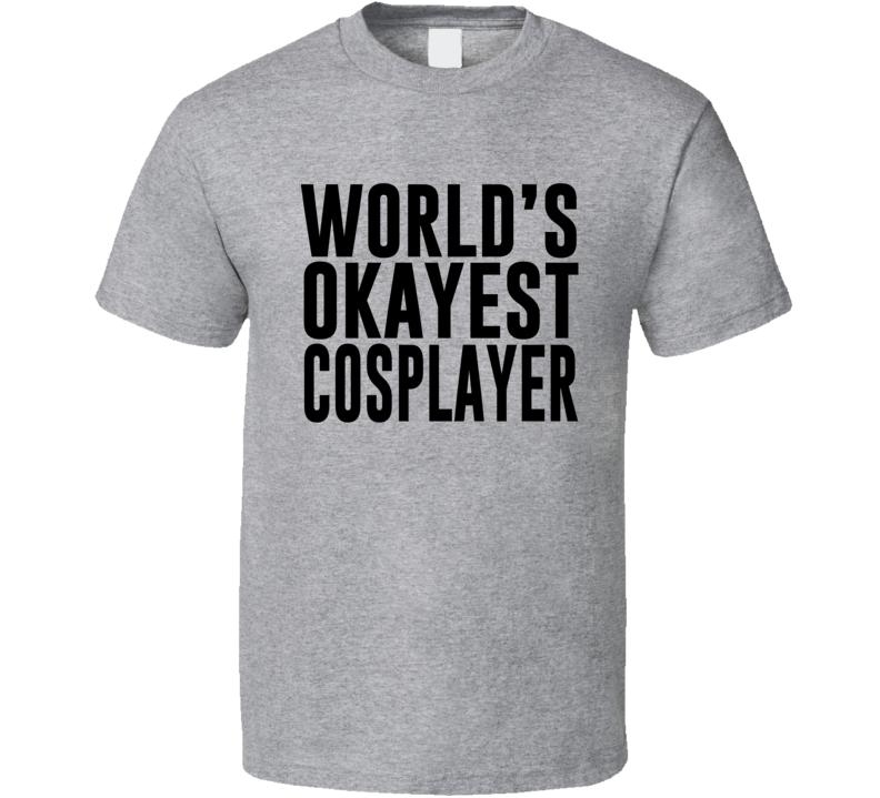 World's Okayest Cosplayer T Shirt