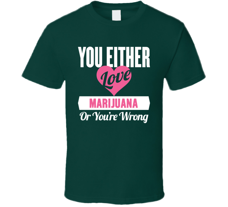 You Ethier Love Marijuana  Or Your Wrong T Shirt