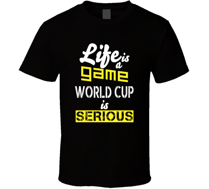 Life Is A Game World Cup Is Serious  T Shirt