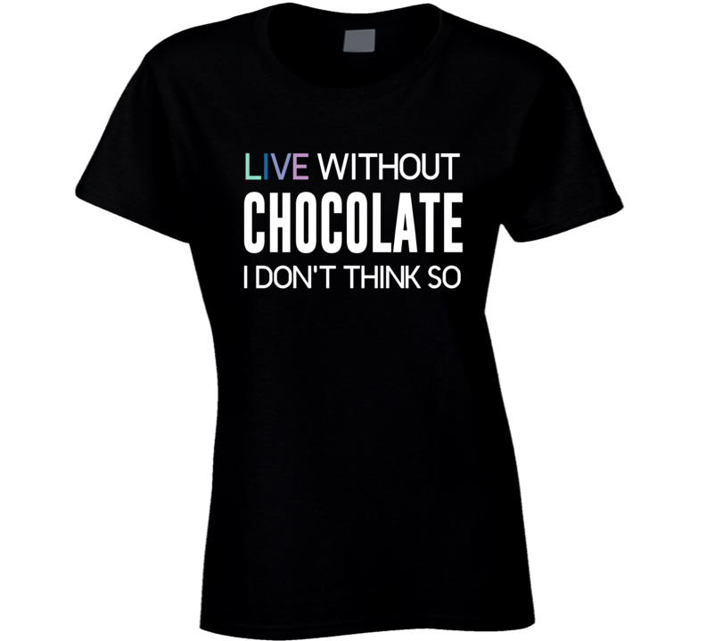Live Without Chocolate I Don't Think So! T Shirt