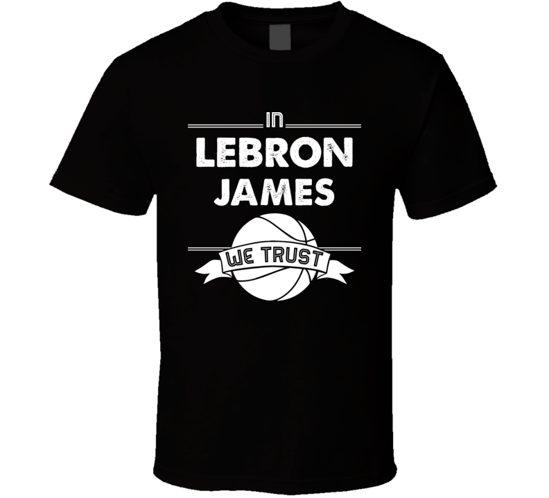 In Lebron James We Trust T Shirt