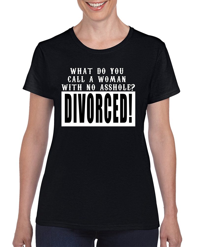 What Do You  Call A Woman  With No Asshole? Divorced! T Shirt