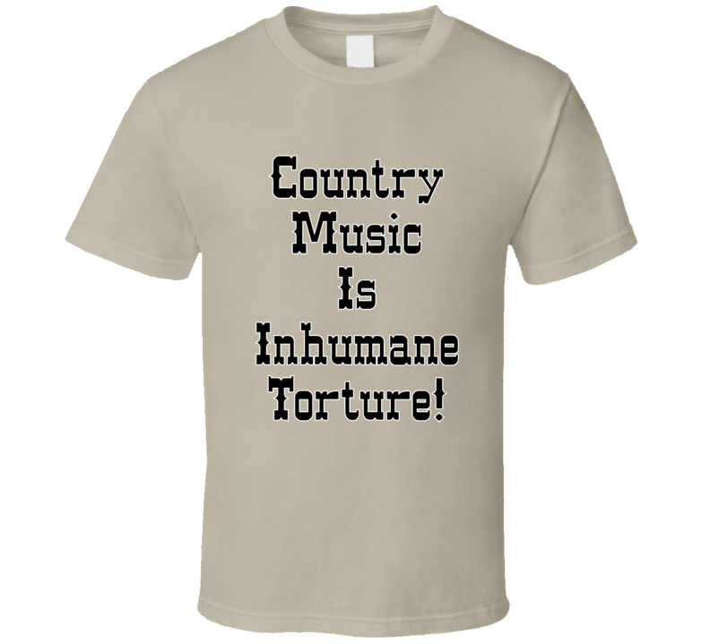 Country Music Is Inhumane Torture! T Shirt