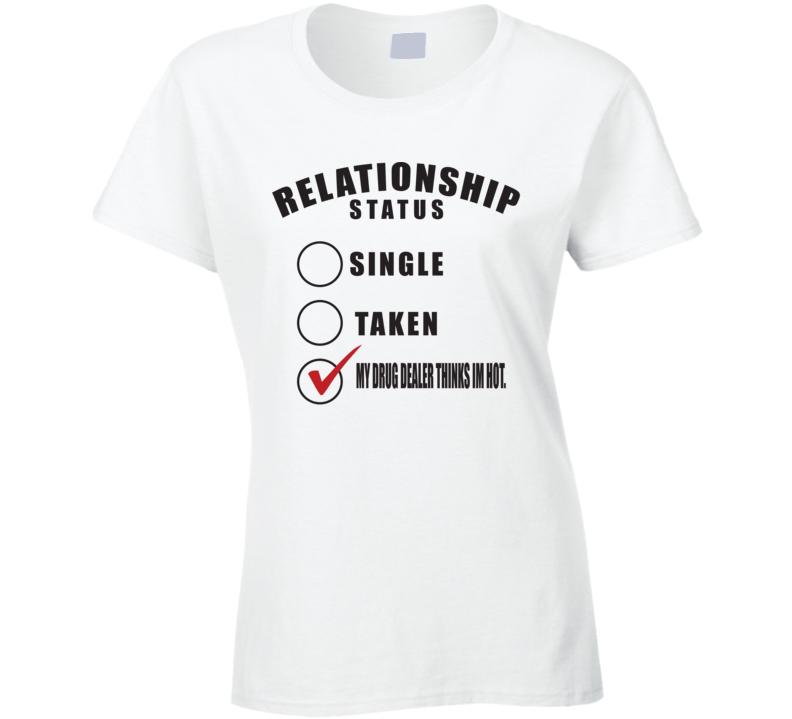 Relation Ship Drug Dealer Thinks I'm Hot! T Shirt