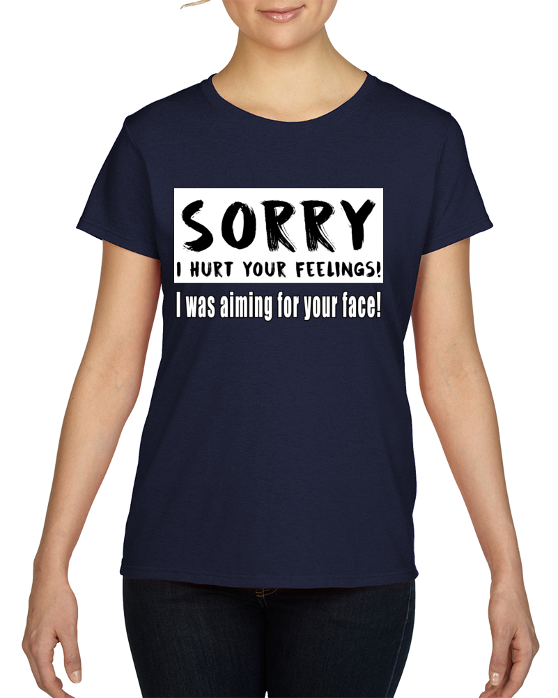 Sorry I Hurt Your Feelings But I Was Aiming For Your Face! T Shirt