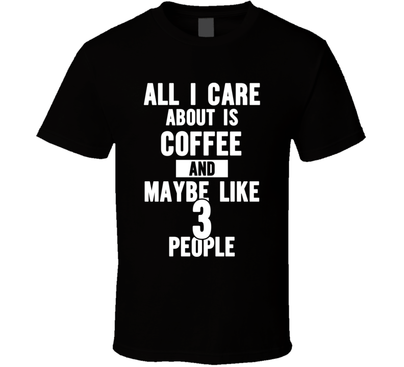 All I Care About Is Coffee T Shirt