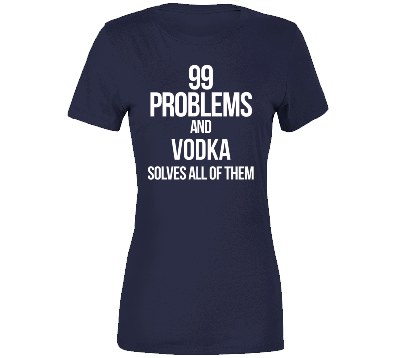 99 Problems And Vodka Solves All Of Them  T Shirt