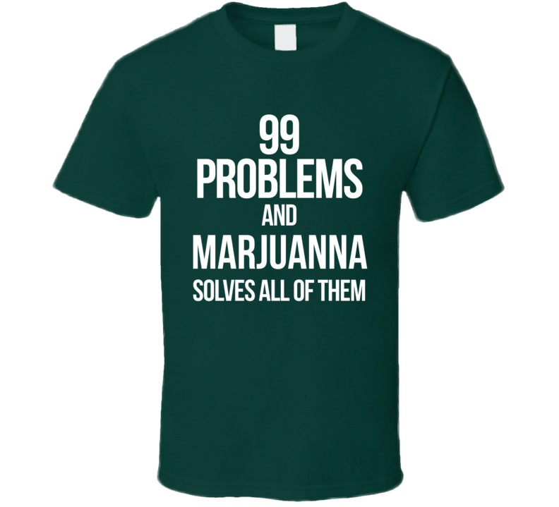 99 Problems And Marjuanna Solves All Of Them  T Shirt