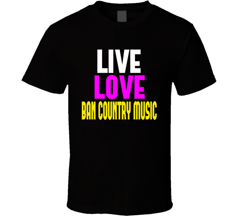 Live Love Ban Country Music T Shirt