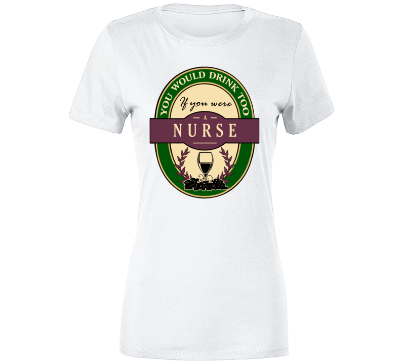 You Would Drink To If You Were A Nurse  T Shirt