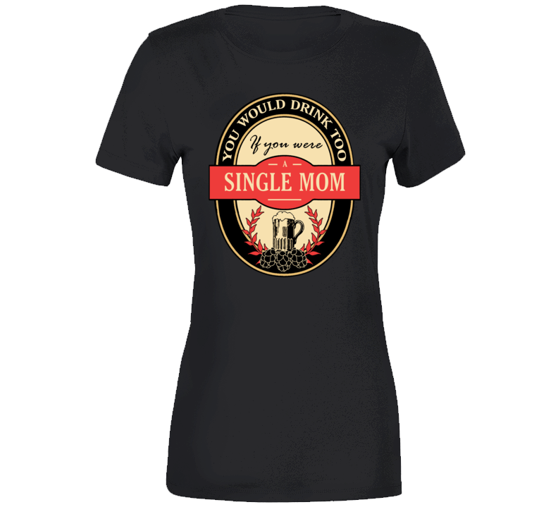 You Would Drink If You Were A Single Mom  T Shirt